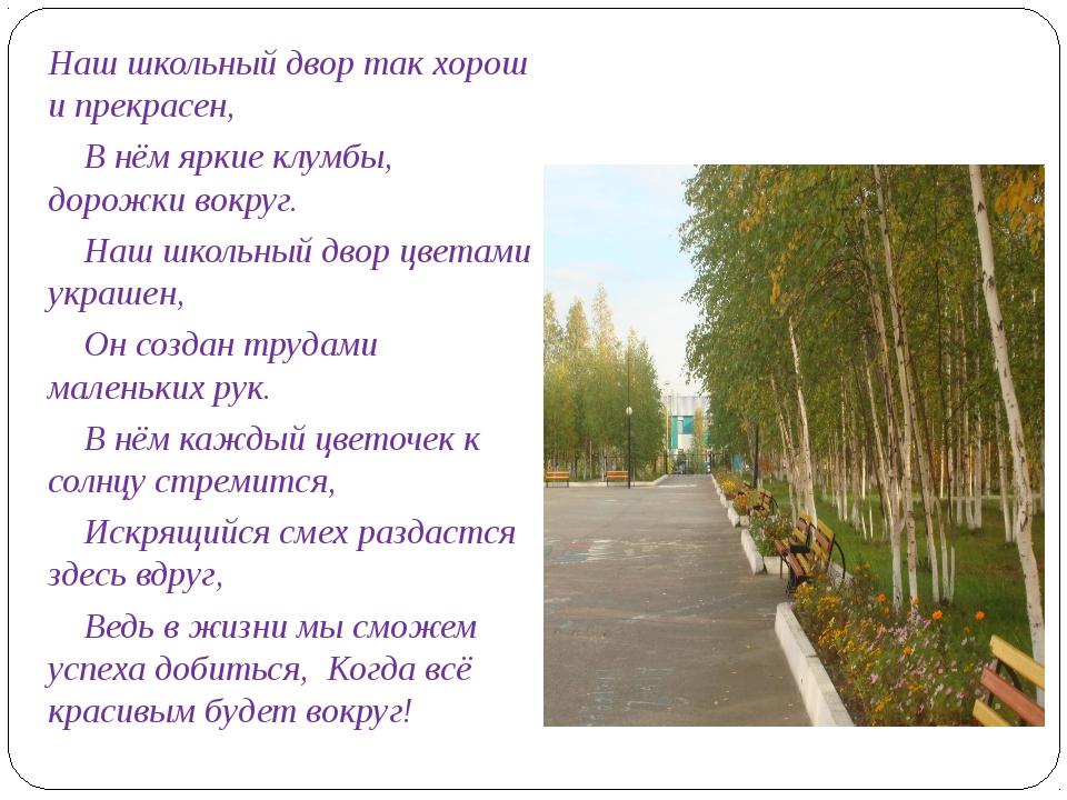 Наш школьный двор так хорош и прекрасен, В нём яркие клумбы, дорожки вокруг....