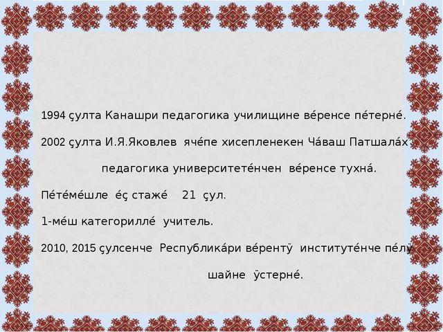 1994 çулта Канашри педагогика училищине вéренсе пéтернé. 2002 çулта И.Я.Яков...