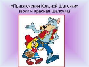«Приключения Красной Шапочки» (волк и Красная Шапочка)