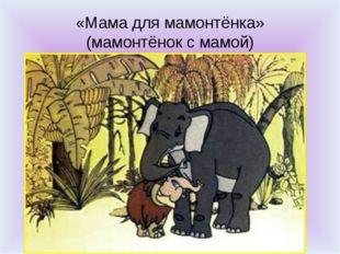 «Мама для мамонтёнка» (мамонтёнок с мамой)