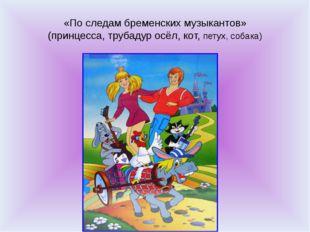 «По следам бременских музыкантов» (принцесса, трубадур осёл, кот, петух, соба