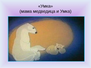 «Умка» (мама медведица и Умка)