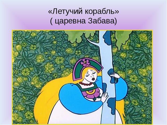 «Летучий корабль» ( царевна Забава)