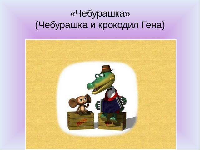 «Чебурашка» (Чебурашка и крокодил Гена)