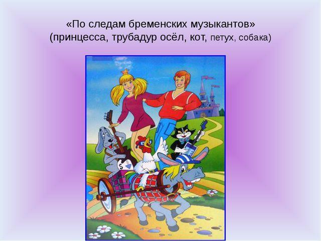 «По следам бременских музыкантов» (принцесса, трубадур осёл, кот, петух, соба...