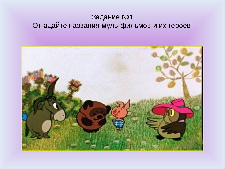 Задание №1 Отгадайте названия мультфильмов и их героев