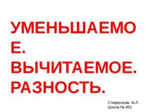 УМЕНЬШАЕМОЕ. ВЫЧИТАЕМОЕ. РАЗНОСТЬ. Стефанкова М.Л. Школа № 463