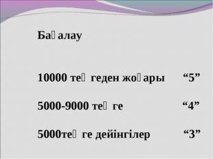 """Бағалау 10000 теңгеден жоғары """"5"""" 5000-9000 теңге """"4"""" 5000теңге дейінгілер """"3"""""""