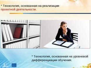* Технология, основанная на реализации проектной деятельности. * Технология,
