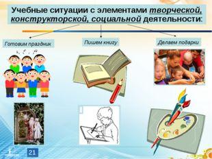 * Учебные ситуации с элементами творческой, конструкторской, социальной деяте