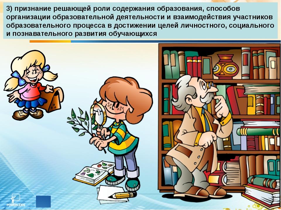 3) признание решающей роли содержания образования, способов организации образ...