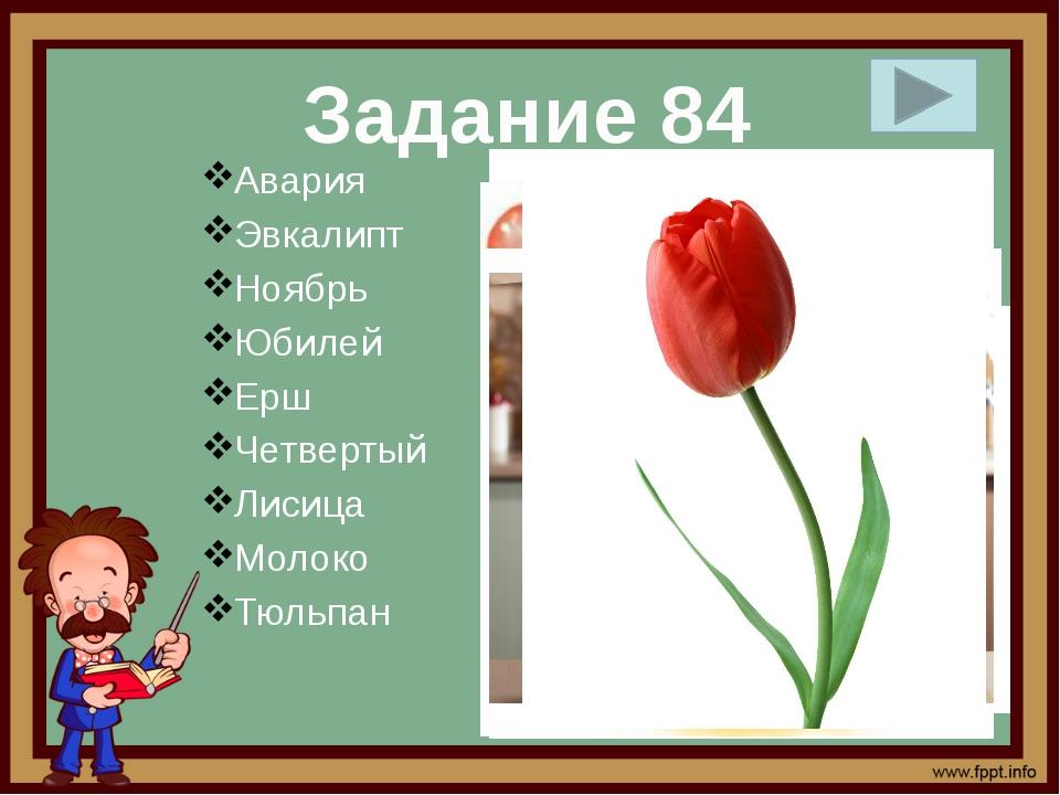 Авария Эвкалипт Ноябрь Юбилей Ерш Четвертый Лисица Молоко Тюльпан Задание 84