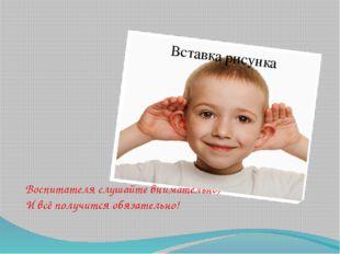 Воспитателя слушайте внимательно, И всё получится обязательно!