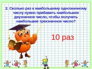 2. Сколько раз к наибольшему однозначному числу нужно прибавить наибольшее дв