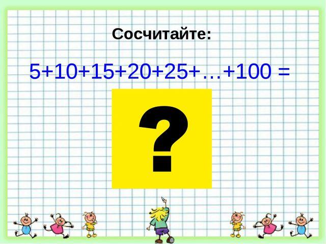 Сосчитайте: 5+10+15+20+25+…+100 =