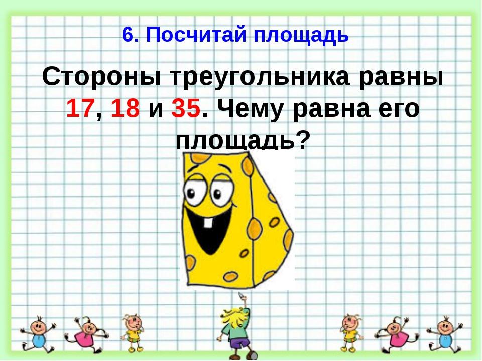 6. Посчитай площадь Стороны треугольника равны 17, 18 и 35. Чему равна его пл...
