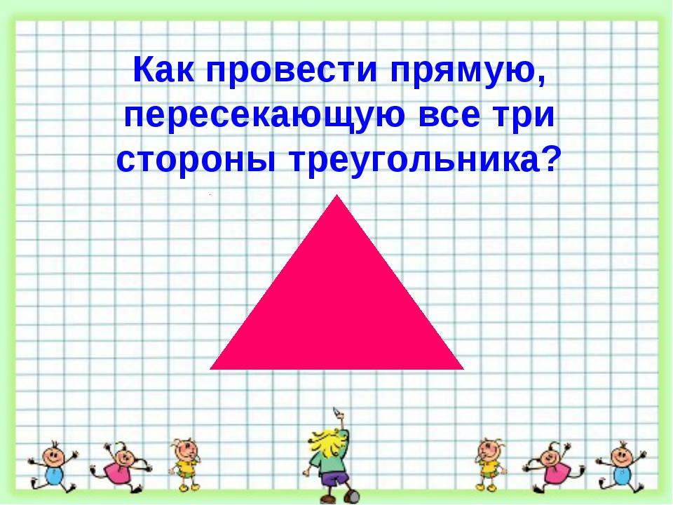 Как провести прямую, пересекающую все три стороны треугольника?