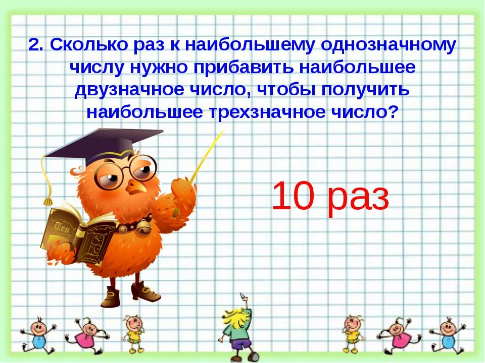 2. Сколько раз к наибольшему однозначному числу нужно прибавить наибольшее дв...