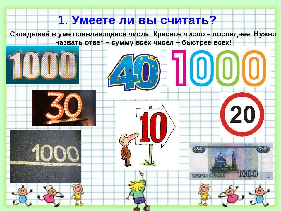 1. Умеете ли вы считать? Складывай в уме появляющиеся числа. Красное число –...