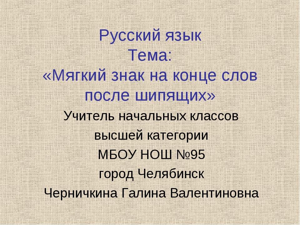 Русский язык Тема: «Мягкий знак на конце слов после шипящих» Учитель начальны...