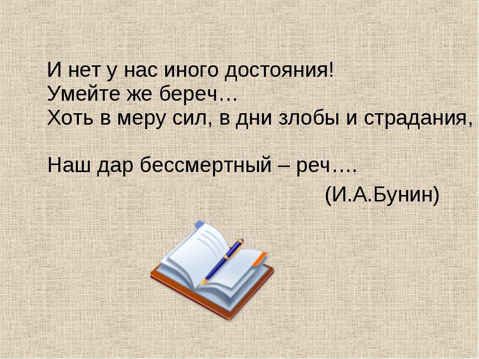 И нет у нас иного достояния! Умейте же береч… Хоть в меру сил, в дни злобы и...