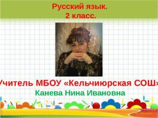 Учитель МБОУ «Кельчиюрская СОШ» Канева Нина Ивановна Русский язык. 2 класс.