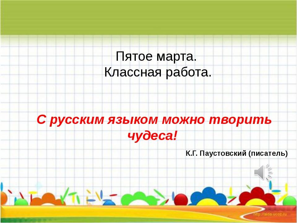 Пятое марта. Классная работа. С русским языком можно творить чудеса! К.Г. Па...