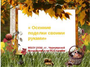 « Осенние поделки своими руками» МБОУ ООШ ст . Черноярской Моздокский р-он РС