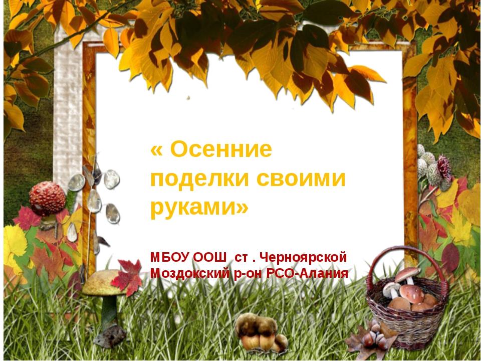 « Осенние поделки своими руками» МБОУ ООШ ст . Черноярской Моздокский р-он РС...