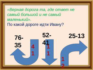 76-35 52-41 25-13 41 11 12 «Верная дорога та, где ответ не самый большой и н