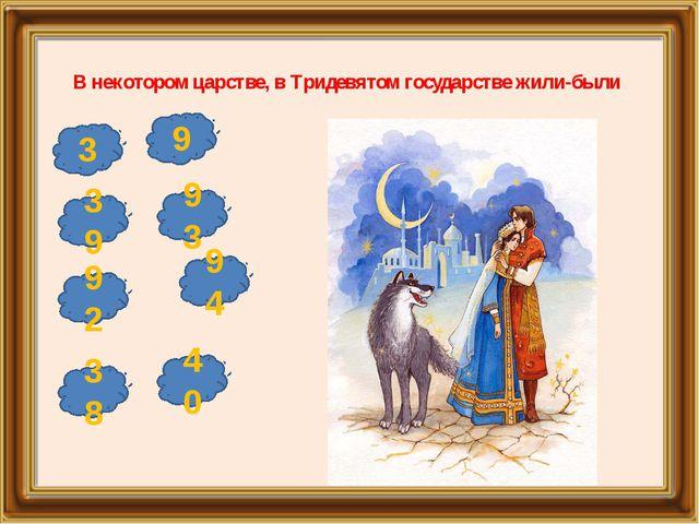 В некотором царстве, в Тридевятом государстве жили-были 39 93 38 40 9 3 92 94
