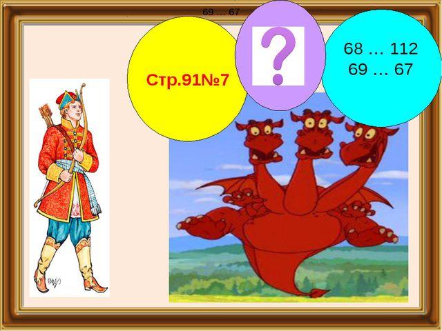 Стр.91№7 68 … 112 69 … 67 69 … 67 69 … 67