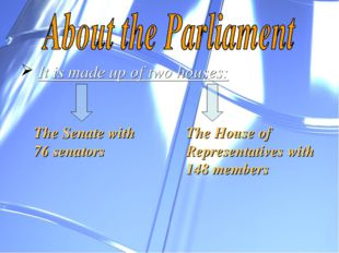 It is made up of two houses: The Senate with 76 senators The House of Repres