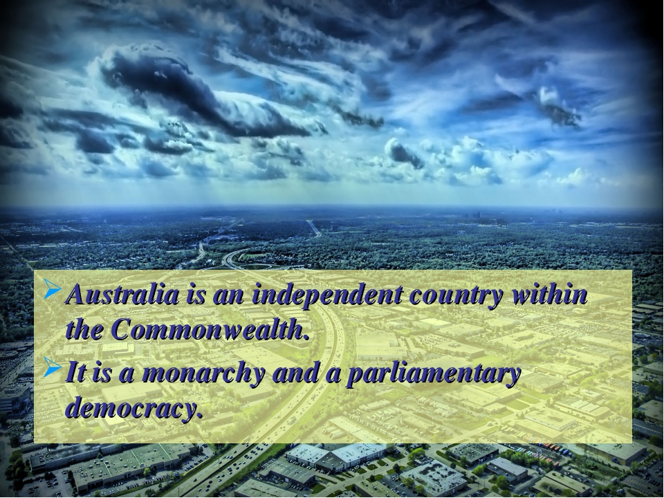 Australia is an independent country within the Commonwealth. It is a monarchy...