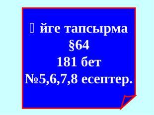 Үйге тапсырма §64 181 бет №5,6,7,8 есептер.
