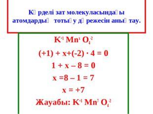 Күрделі зат молекуласындағы атомдардың тотығу дәрежесін анықтау. K+1 Mnx O4-