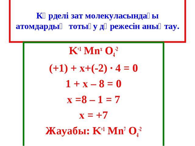 Күрделі зат молекуласындағы атомдардың тотығу дәрежесін анықтау. K+1 Mnx O4-...
