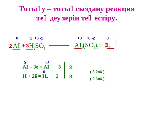 Тотығу – тотықсыздану реакция теңдеулерін теңестіру. AI + H2SO4 AI2(SO4)3+ H2...