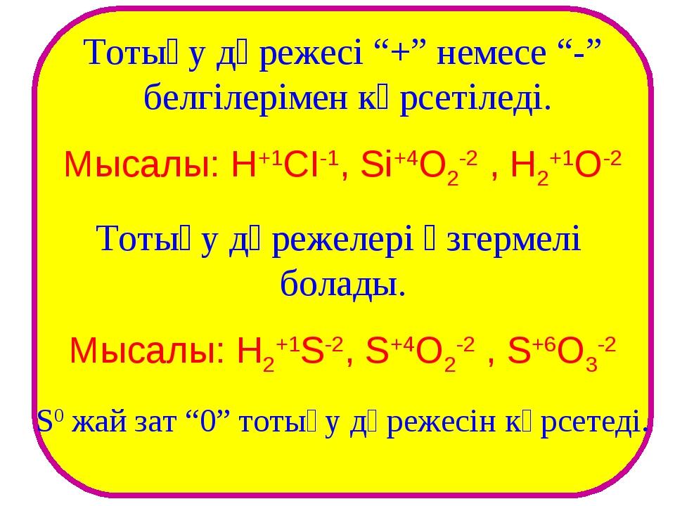 """Тотығу дәрежесі """"+"""" немесе """"-"""" белгілерімен көрсетіледі. Мысалы: H+1CI-1, Si+..."""