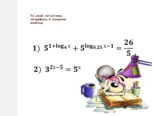 Теңдеудің екі жағында логарифмдеу тәсілдерімен шешіледі.