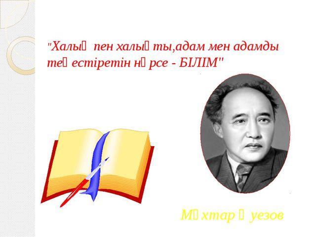 """""""Халық пен халықты,адам мен адамды теңестіретін нәрсе - БІЛІМ"""" Мұхтар Әуезов"""