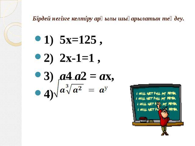 Бірдей негізге келтіру арқылы шығарылатын теңдеу. 1) 5x=125 , 2) 2x-1=1 , 3)...