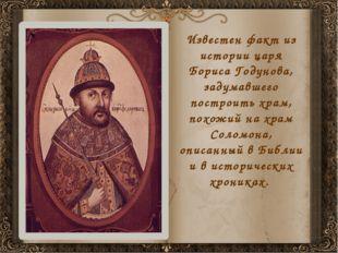 Известен факт из истории царя Бориса Годунова, задумавшего построить храм, по
