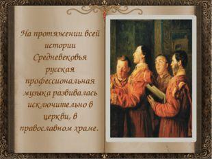 На протяжении всей истории Средневековья русская профессиональная музыка разв