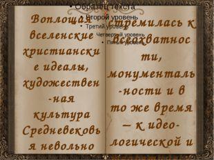 Воплощая вселенские христианские идеалы, художествен-ная культура Средневеков