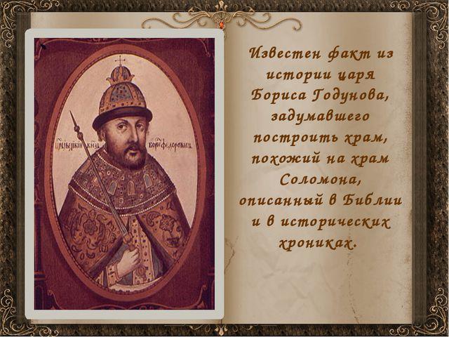 Известен факт из истории царя Бориса Годунова, задумавшего построить храм, по...