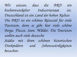 Wir wissen, dass die BRD ein hochentwickelter Industriestaat ist. Deutschlan
