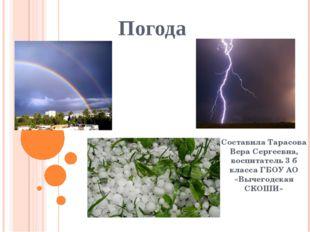 Погода Составила Тарасова Вера Сергеевна, воспитатель 3 б класса ГБОУ АО «Выч