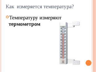 Как измеряется температура? Температуру измеряют термометром