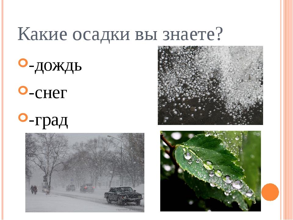 Какие осадки вы знаете? -дождь -снег -град